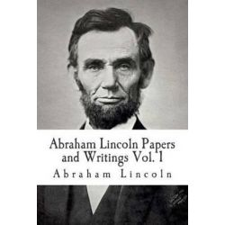 Abraham Lincoln Papers and Writings Volume 1, Abraham Lincoln Papers and Writings by Abraham Lincoln, 9781512213591.