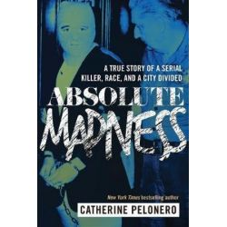 Absolute Madness, A True Story of a Serial Killer, Race, and a City Divided by Catherine Pelonero, 9781510719835.