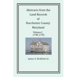 Abstracts from the Land Records of Dorchester County, Maryland, Volume J, 1790-1795 by James a McAllister Jr, 9781680340334. Historyczne