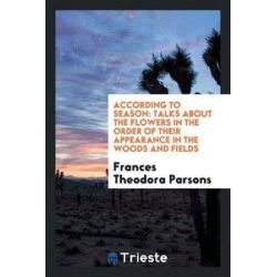 According to Season, Talks about the Flowers in the Order of Their Appearance in the Woods and Fields by Frances Theodora Parsons, 9780649128822.