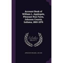Account Book of William L. Applegate, Pleasant Run Farm, Johnson County, Indiana, 1865-1876 by William L Applegate, 9781342141385.