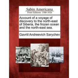 Account of a Voyage of Discovery to the North-East of Siberia, the Frozen Ocean and the North-East Sea. by Gavriil Andreevich Sarychev, 9781275625129. Książki i Komiksy