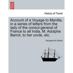 Account of a Voyage to Manilla, in a Series of Letters from the Lady of the Consul-General of France to All India, M. Adolphe Barrot, to Her Uncle, Etc. by Georgiana M Barrot, 978124092846 Książki i Komiksy
