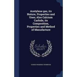 Acetylene Gas, Its Nature, Properties and Uses; Also Calcium Carbide, Its Composition, Properties and Method of Manufacture by George Frederick Thompson, 9781340012731. Historyczne