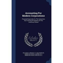 Accounting for Modern Corporations, Prepared Especially for the Instruction and Training of Students of the American School by William M Lybrand, 9781340043698. Historyczne
