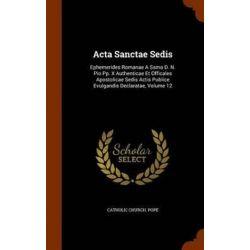 ACTA Sanctae Sedis, Ephemerides Romanae a Ssmo D. N. Pio Pp. X Authenticae Et Officales Apostolicae Sedis Actis Publice Evulgandis Declaratae, Volume 12 by Catholic Church Pope, 9781344770 Historyczne