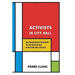 Activists in City Hall, The Progressive Response to the Reagan Era in Boston and Chicago by Pierre Clavel, 9780801476556.