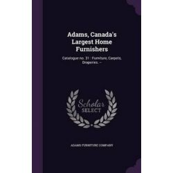 Adams, Canada's Largest Home Furnishers, Catalogue No. 31: Furniture, Carpets, Draperies. -- by Adams Furniture Company, 9781341750861.