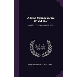 Adams County in the World War, April 6, 1917 to November 11, 1918 by Percy S Foulk Eichelberger, 9781342141286.