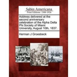 Address Delivered at the Second Anniversary Celebration of the Alpha Delta Phi Society of Miami University, August 10th, 1837. by Herman J Groesbeck, 9781275856493.