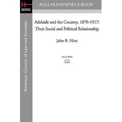 Adelaide and the Country, 1870-1917, Their Social and Political Relationship by John B Hirst, 9781597406499.