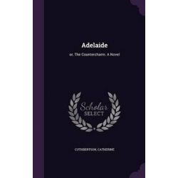 Adelaide, Or, the Countercharm. a Novel by Catherine Cuthbertson, 9781342148261.