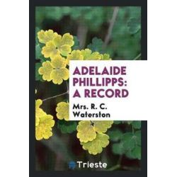 Adelaide Phillipps, A Record by Mrs R C Waterston, 9780649030958.