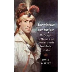 Adventurism and Empire, The Struggle for Mastery in the Louisiana-Florida Borderlands, 1762-1803 by David Narrett, 9781469636030. Historyczne