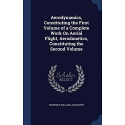 Aerodynamics, Constituting the First Volume of a Complete Work on Aerial Flight, Aerodonetics, Constituting the Second Volume by Frederick William Lanchester, 9781298912329. Historyczne