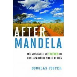 After Mandela the Struggle for Freedom in Post-apartheid South Africa, The Struggle for Freedom in Post-Apartheid South Africa by Douglas Foster, 9780871404787.