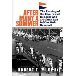 After Many a Summer, The Passing of the Giants and Dodgers and a Golden Age in New York Baseball by Robert E. Murphy, 9780803245730.