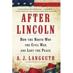 After Lincoln, How the North Won the Civil War and Lost the Peace by A J Langguth, 9781451617337.