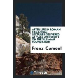 After Life in Roman Paganism; Lectures Delivered at Yale University on the Silliman Foundation by Franz Cumont, 9780649001484.