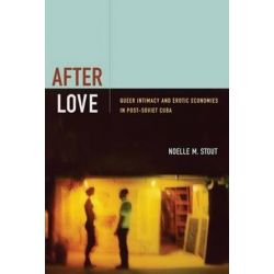 After Love, Queer Intimacy and Erotic Economies in Post-Soviet Cuba by Noelle M. Stout, 9780822356851.