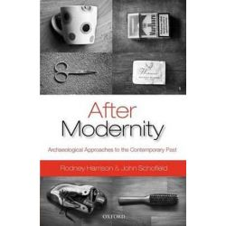 After Modernity, Archaeological Approaches to the Contemporary Past by Rodney Harrison, 9780199548088.