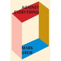 Against Everything, On Dishonest Times by Mark Greif, 9781784785925.