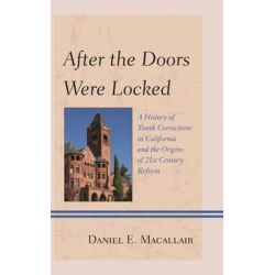 After the Doors Were Locked, A History of Youth Corrections in California and the Origins of Twenty-First Century Reform by Daniel E. Macallair, 9781442246713.