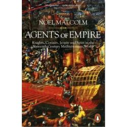 Agents of Empire, Knights, Corsairs, Jesuits and Spies in the Sixteenth-Century Mediterranean World by Noel Malcolm, 9780141978376. Historyczne