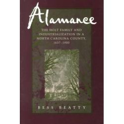 Alamance, The Holt Family and Industrialization in a North Carolina County, 1837-1900 by Bess Beatty, 9780807124499.