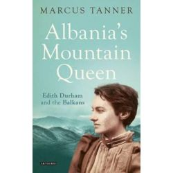 Albania's Mountain Queen, Edith Durham and the Balkans by Marcus Tanner, 9781780768199.