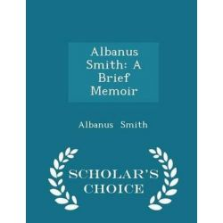 Albanus Smith, A Brief Memoir - Scholar's Choice Edition by Albanus Smith, 9781298282026.