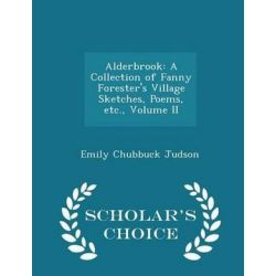 Alderbrook, A Collection of Fanny Forester's Village Sketches, Poems, Etc., Volume II - Scholar's Choice Edition by Emily Chubbuck Judson, 9781298116970.