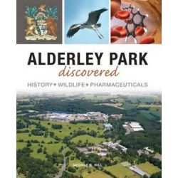 Alderley Park Discovered, History, Wildlife, Pharmaceuticals by George B Hill, 9781910837047.