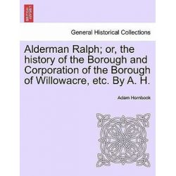 Alderman Ralph; Or, the History of the Borough and Corporation of the Borough of Willowacre, Etc. by A. H.Vol.II by Adam Hornbook, 9781241363574.
