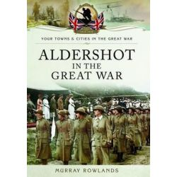 Aldershot in the Great War, Your Towns and Cities in the Great War by ROWLANDS MURRAY, 9781783832026.