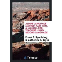 Aldine Language Method, Part Two. a Manual for Teachers Using Second Language by Frank E Spaulding, 9780649043293.