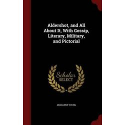 Aldershot, and All about It, with Gossip, Literary, Military, and Pictorial by Marianne Young, 9781297600838.