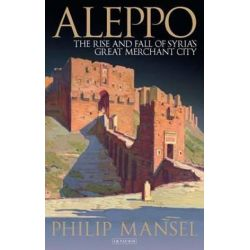 Aleppo, The Rise and Fall of Syria's Great Merchant City by Philip Mansel, 9781784534615.