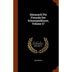 Almanach Fur Freunde Der Schauspielkunst, Volume 17 by Anonymous, 9781345242553.