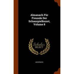 Almanach Fur Freunde Der Schauspielkunst, Volume 8 by Anonymous, 9781344641180.