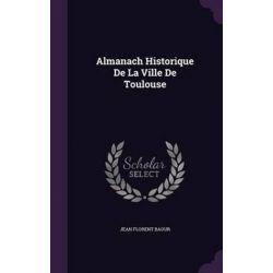 Almanach Historique de La Ville de Toulouse by Jean Florent Baour, 9781347961490.