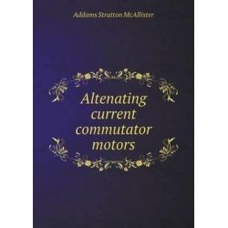 Altenating Current Commutator Motors by Addams Stratton McAllister, 9785518879690.