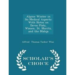 Alpine Winter in Its Medical Aspects, With Notes on Davos Platz, Wiesen, St. Moritz, and the Maloja - Scholar's Choice Edition by Alfred Thomas Tucker Wise, 9781297254581.
