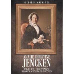 Amalie Christine Jencken 1785 to 1878, From Estonia to Ireland to Australia and Inbetween by Victoria Joan Moessner, 9781683488897.