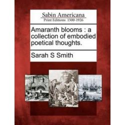 Amaranth Blooms, A Collection of Embodied Poetical Thoughts. by Sarah S Smith, 9781275800977.