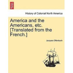 America and the Americans, Etc. [Translated from the French.] by Jacques Offenbach, 9781241308032. Historyczne