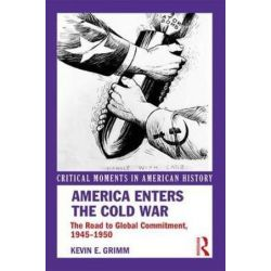 America Enters the Cold War, The Road to Global Commitment, 1945-1950 by Kevin E. Grimm, 9781138208377.