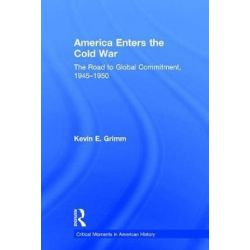 America Enters the Cold War, The Road to Global Commitment, 1945-1950 by Kevin E. Grimm, 9781138208360.