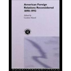 American Foreign Relations Reconsidered, 1890-1993 by Gordon Martel, 9780415104777.