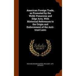 American Foreign Trade, as Promoted by the Webb-Pomerene and Edge Acts, with Historical References to the Origin and Enforcement of the Anti-Trust Laws by Richard Selden Harvey, 9781345423